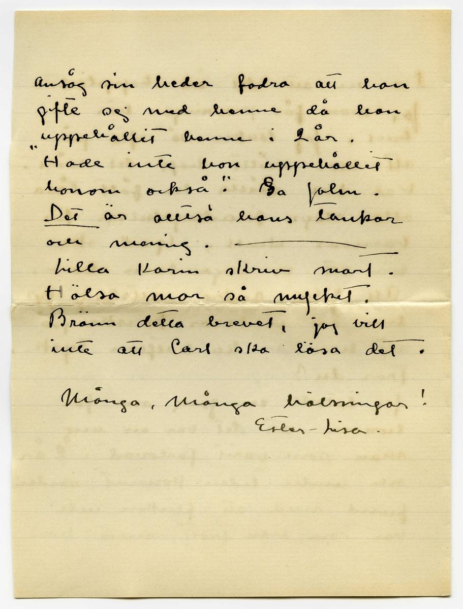 """Brev 1914-08-12 från Ester Bauer till Carin Cervin-Ellqvist, bestående av fyra sidor skrivna på fram- och baksidan av ett vikt pappersark, ett tomt pappersark samt kuvert. Huvudsaklig skrift handskriven med svart bläck. . BREVAVSKRIFT: . [Kuvert baksida med två poststämplar: STOCKHOLM TUR 1 13. 8. 14] [Kuvert framsida med rött frimärke: 10 samt poststämpel: GRÄNNA] Fru Karin Cervin-Ellqvist Hälsingegatan 19 Stockholm. . [Sida 1] Björkudden 12.8 1914 Kära Karin! Tack för ditt brev. Du låter så allvarlig. Men så allvarlig är väl ändå inte situation? Åtminstone vis a vis kriget. Något krig blir det väl inte hos oss? Du känner [understruket: inte] John - han har nu ofta förklarat att han [understruket: inte] skriver något tästamänte. Orsaken säjer han inte, men den kan jag ju själf ana mej till. Jag kommer naturligtvis att försöka ordna min framtid . [Sida 2] [överskrivet: u] Under dessa förhållanden ämnar jag icke stanna hos honom. Gå på nåd går ju inte, det förbjuder min stolthet mej. Får jag inte en hustrus rättig- heter, vill jag inte vara hans hustru. Jag har ännu inte beslutat vad jag ska göra. Jag får väl skaffa mej någon plats så småningom. Har du något råd att ge mej så skriv genast. John så härom da'n """"Varför ska jag vara tvungen att försörja dej hela livet, bara [överstruket: d--] för att jag varit nog dum att en gång för länge se'n [inskrivet: a] gifta mej med dej"""". . [Sida 3] Du ser att det är hopplöst. Ja, man får prövningar här i  livet. Jag tänker så ofta på att mor måtte haft det svårt. Vad hon måtte ha fått tåla alla slags förödmjukelser för barnens skull. Gud ske lov att vi inga barn har. Att John andra rättsbegrepp har än vi beror kanske på att han är till hälften tysk. Tror du? Jag talade en gång om för honom att det var en ung man som varit förlovad i 2 år och under tiden kommit under fund med att flickan inte var som han trott, men han  . [Sida 4] ansåg sin heder fodra att han gifte sej med henne då han uppehållit henne i 2 år. """"Hade inte hon uppe"""